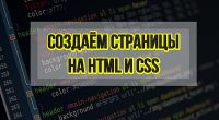 Создаем страницы на HTML 5 и CSS 3